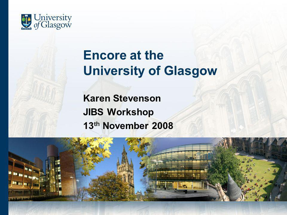 Encore at the University of Glasgow Karen Stevenson JIBS Workshop 13 th November 2008