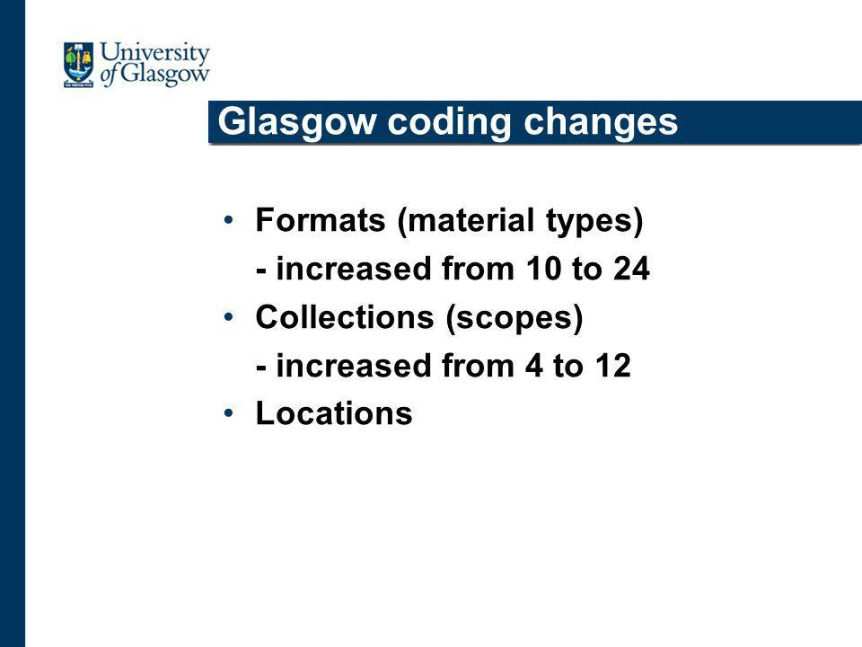 Glasgow coding changes Formats (material types) - increased from 10 to 24 Collections (scopes) - increased from 4 to 12 Locations