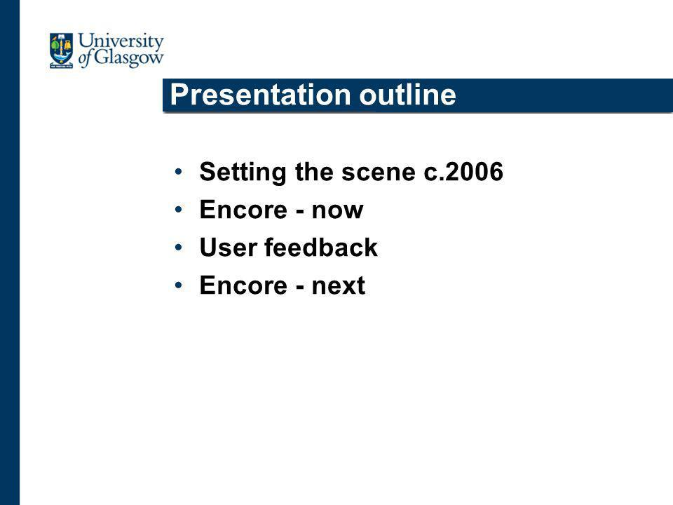 Presentation outline Setting the scene c.2006 Encore - now User feedback Encore - next