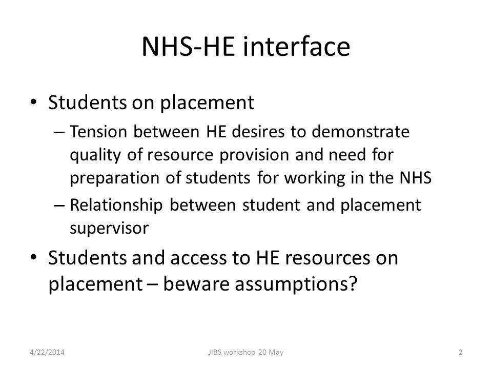 NHS-HE interface Students on placement – Tension between HE desires to demonstrate quality of resource provision and need for preparation of students for working in the NHS – Relationship between student and placement supervisor Students and access to HE resources on placement – beware assumptions.