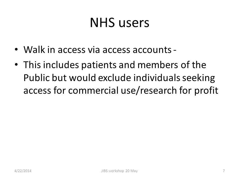 NHS users Walk in access via access accounts - This includes patients and members of the Public but would exclude individuals seeking access for commercial use/research for profit 4/22/2014JIBS workshop 20 May7