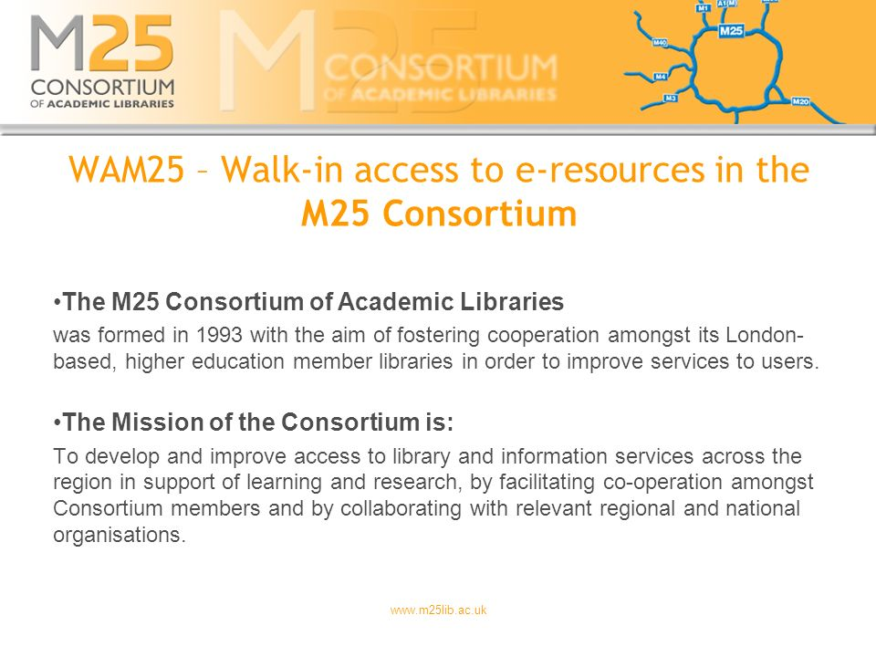 www.m25lib.ac.uk WAM25 – Walk-in access to e-resources in the M25 Consortium The M25 Consortium of Academic Libraries was formed in 1993 with the aim of fostering cooperation amongst its London- based, higher education member libraries in order to improve services to users.