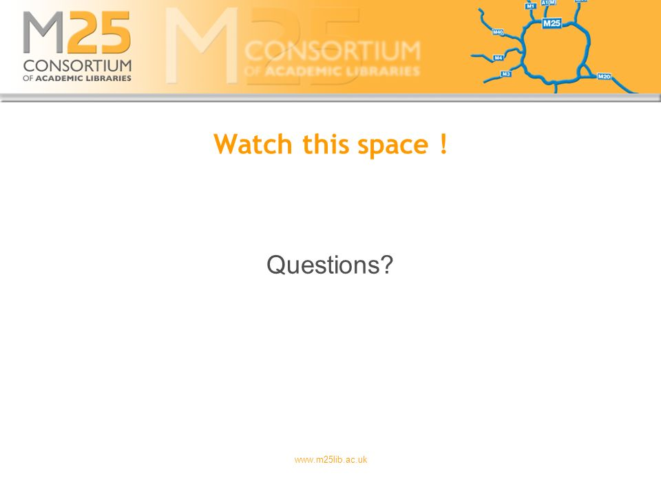www.m25lib.ac.uk Watch this space ! Questions