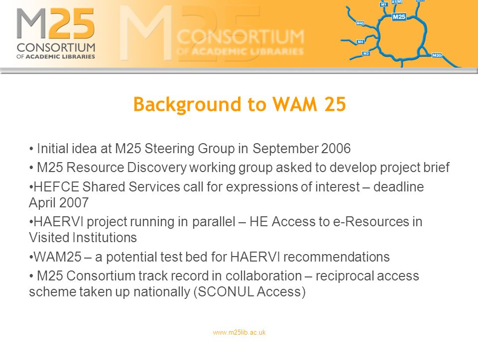 www.m25lib.ac.uk Background to WAM 25 Initial idea at M25 Steering Group in September 2006 M25 Resource Discovery working group asked to develop project brief HEFCE Shared Services call for expressions of interest – deadline April 2007 HAERVI project running in parallel – HE Access to e-Resources in Visited Institutions WAM25 – a potential test bed for HAERVI recommendations M25 Consortium track record in collaboration – reciprocal access scheme taken up nationally (SCONUL Access)
