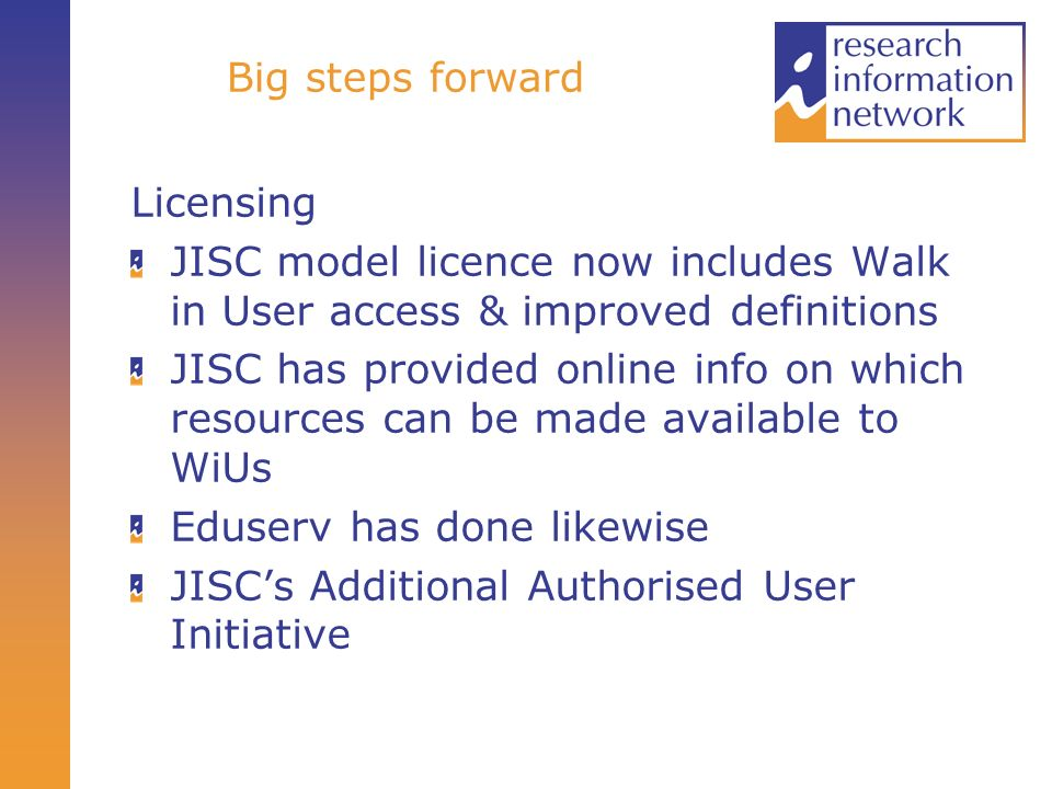 Big steps forward Licensing JISC model licence now includes Walk in User access & improved definitions JISC has provided online info on which resources can be made available to WiUs Eduserv has done likewise JISCs Additional Authorised User Initiative