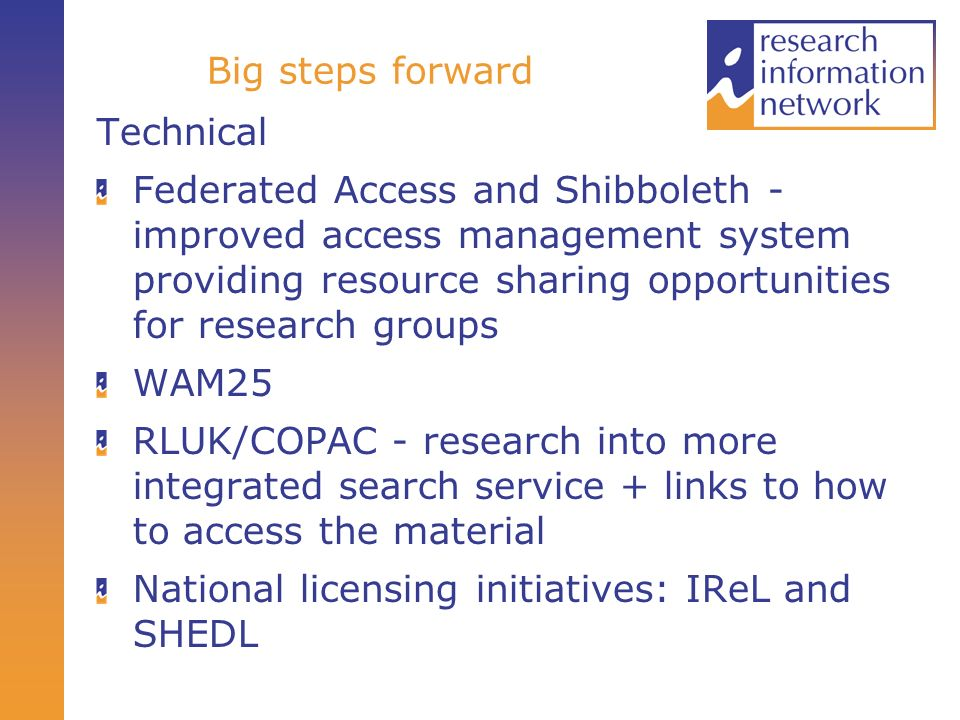 Big steps forward Technical Federated Access and Shibboleth - improved access management system providing resource sharing opportunities for research groups WAM25 RLUK/COPAC - research into more integrated search service + links to how to access the material National licensing initiatives: IReL and SHEDL