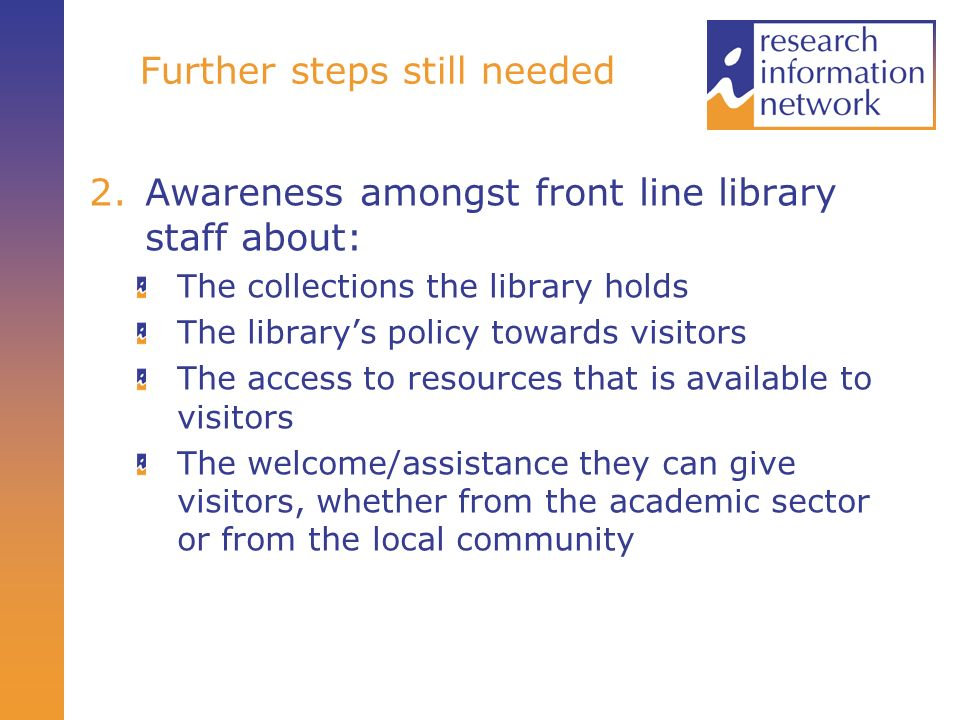 Further steps still needed 2.Awareness amongst front line library staff about: The collections the library holds The librarys policy towards visitors The access to resources that is available to visitors The welcome/assistance they can give visitors, whether from the academic sector or from the local community