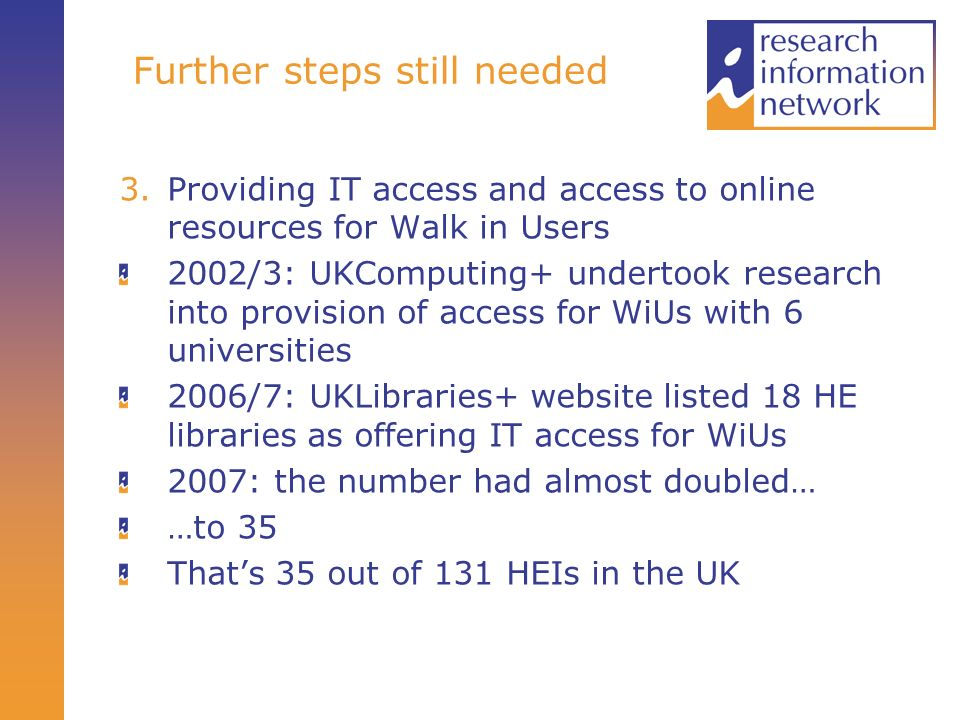 Further steps still needed 3.Providing IT access and access to online resources for Walk in Users 2002/3: UKComputing+ undertook research into provision of access for WiUs with 6 universities 2006/7: UKLibraries+ website listed 18 HE libraries as offering IT access for WiUs 2007: the number had almost doubled… …to 35 Thats 35 out of 131 HEIs in the UK
