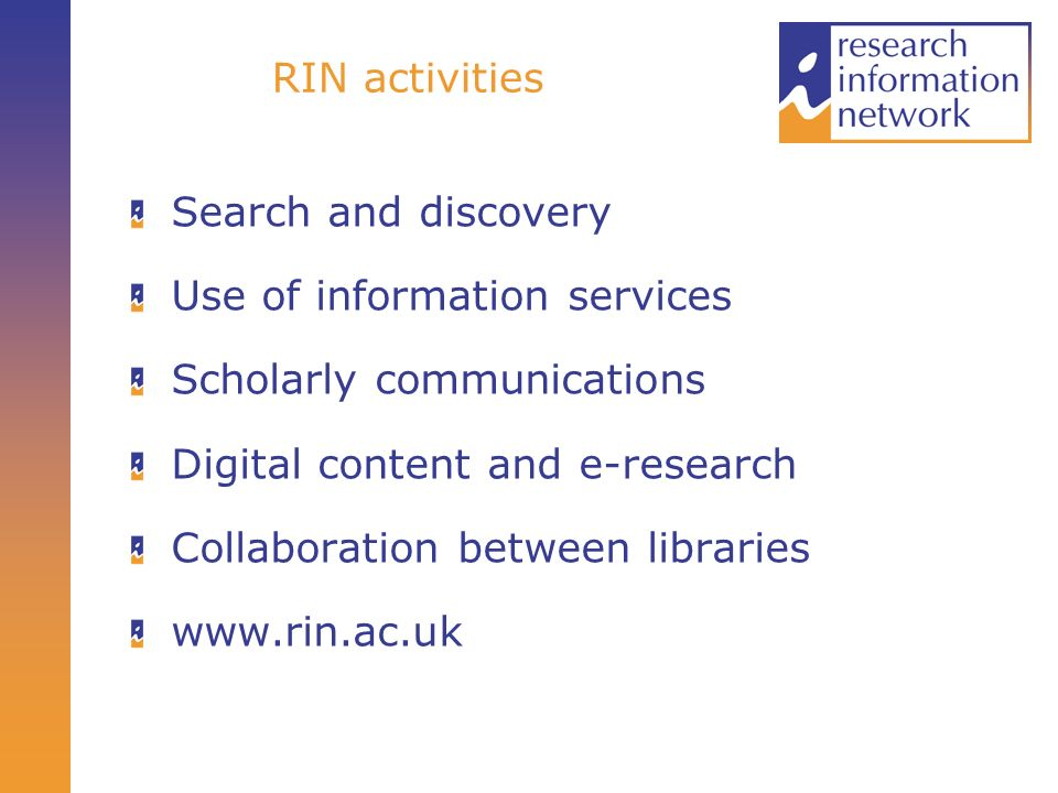 RIN activities Search and discovery Use of information services Scholarly communications Digital content and e-research Collaboration between libraries