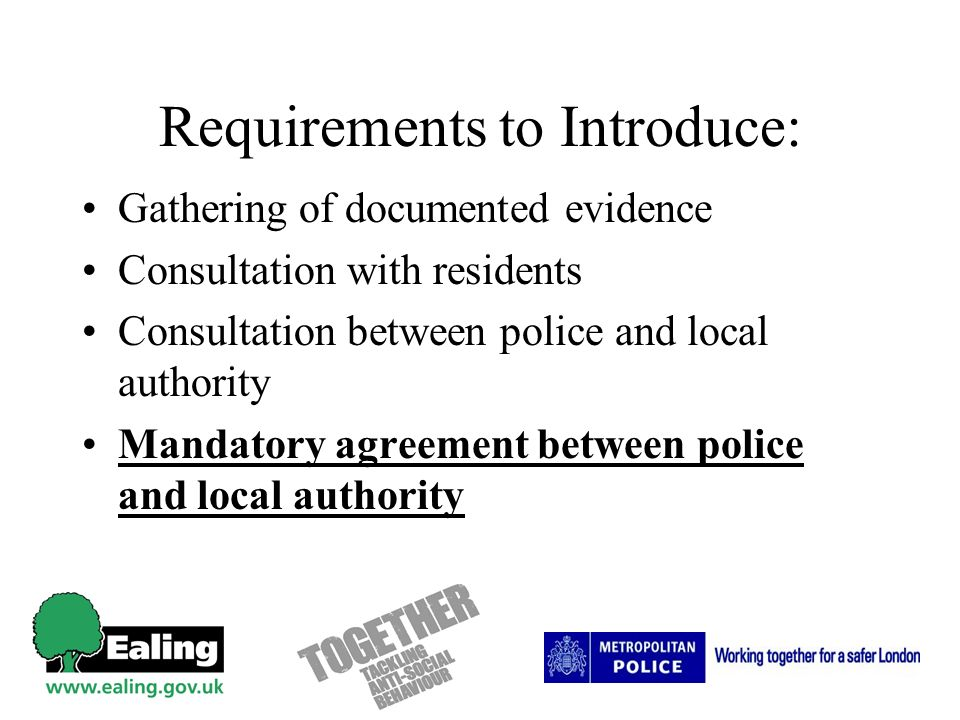 Requirements to Introduce: Gathering of documented evidence Consultation with residents Consultation between police and local authority Mandatory agreement between police and local authority