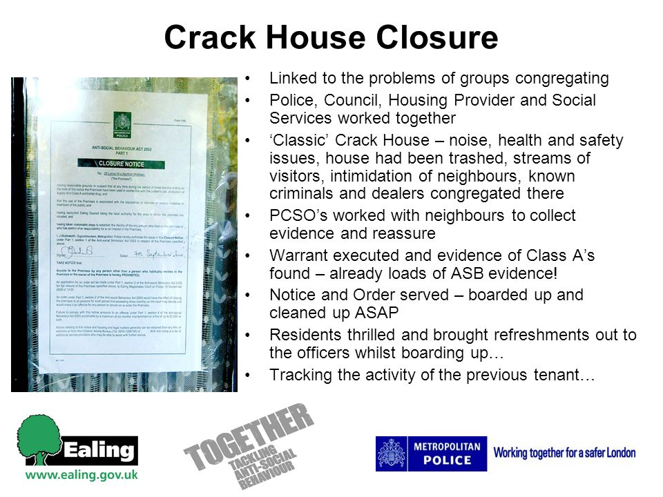 Crack House Closure Linked to the problems of groups congregating Police, Council, Housing Provider and Social Services worked together Classic Crack House – noise, health and safety issues, house had been trashed, streams of visitors, intimidation of neighbours, known criminals and dealers congregated there PCSOs worked with neighbours to collect evidence and reassure Warrant executed and evidence of Class As found – already loads of ASB evidence.