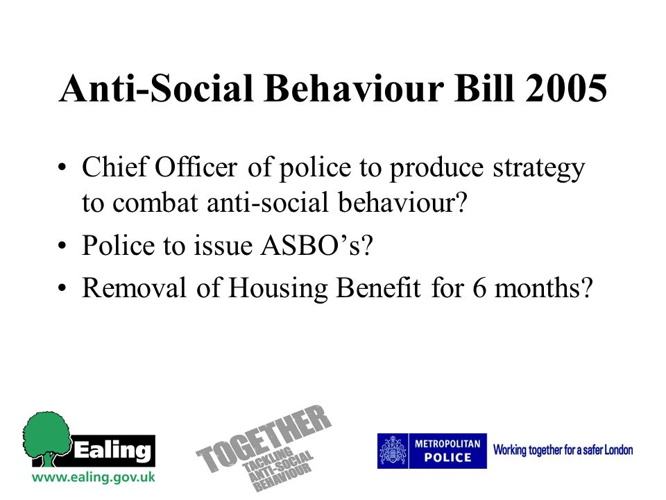 Anti-Social Behaviour Bill 2005 Chief Officer of police to produce strategy to combat anti-social behaviour? Police to issue ASBOs? Removal of Housing