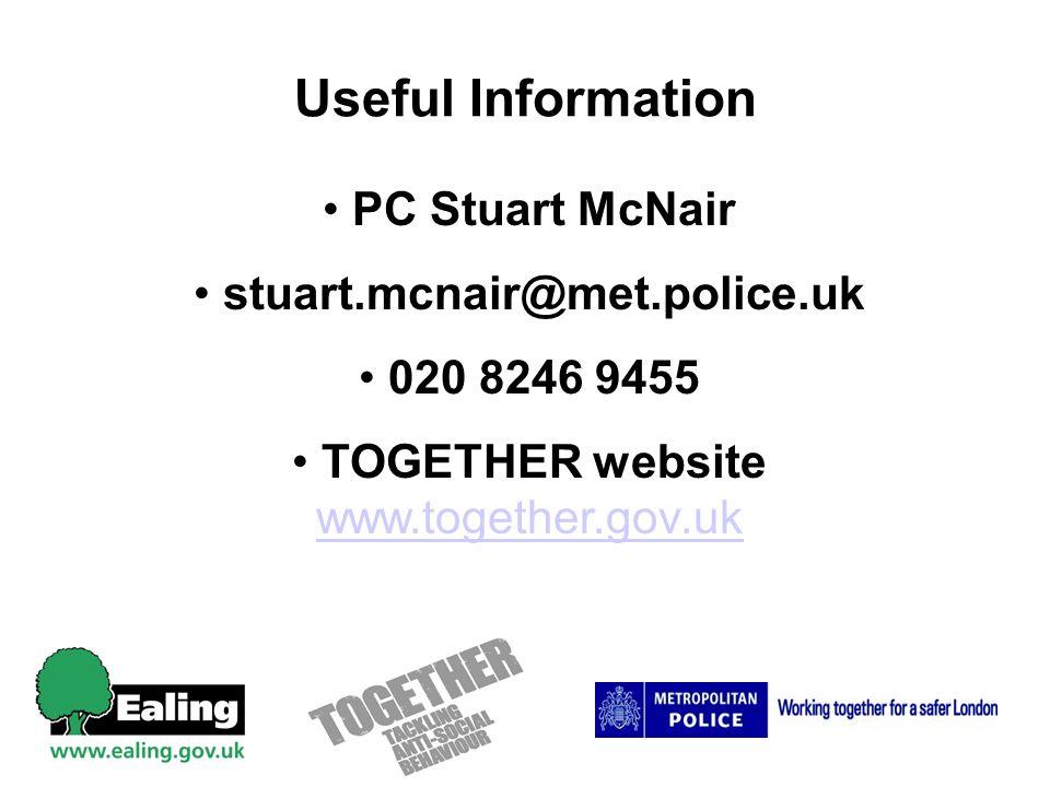 Useful Information PC Stuart McNair stuart.mcnair@met.police.uk 020 8246 9455 TOGETHER website www.together.gov.uk www.together.gov.uk