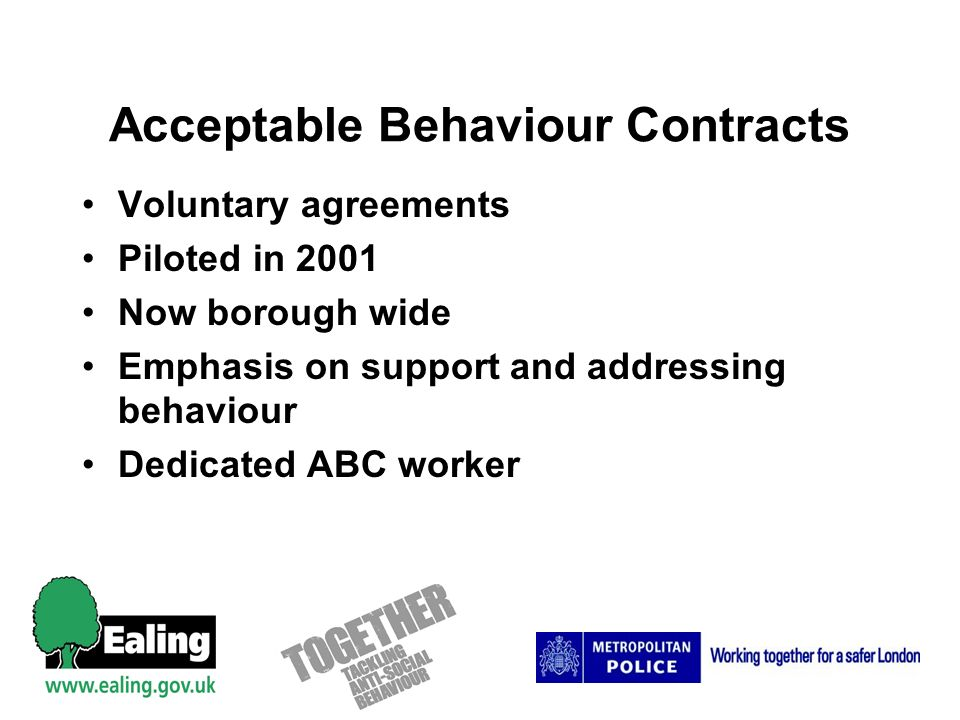 Acceptable Behaviour Contracts Voluntary agreements Piloted in 2001 Now borough wide Emphasis on support and addressing behaviour Dedicated ABC worker