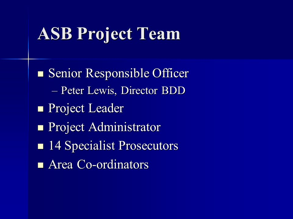 ASB Project Team Senior Responsible Officer Senior Responsible Officer –Peter Lewis, Director BDD Project Leader Project Leader Project Administrator Project Administrator 14 Specialist Prosecutors 14 Specialist Prosecutors Area Co-ordinators Area Co-ordinators