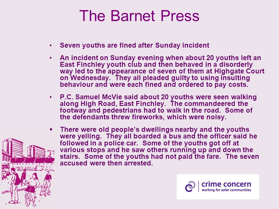 The Barnet Press Seven youths are fined after Sunday incident An incident on Sunday evening when about 20 youths left an East Finchley youth club and then behaved in a disorderly way led to the appearance of seven of them at Highgate Court on Wednesday.