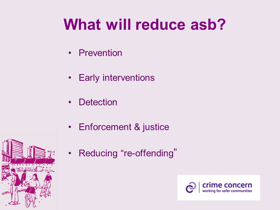 What will reduce asb? Prevention Early interventions Detection Enforcement & justice Reducing re-offending