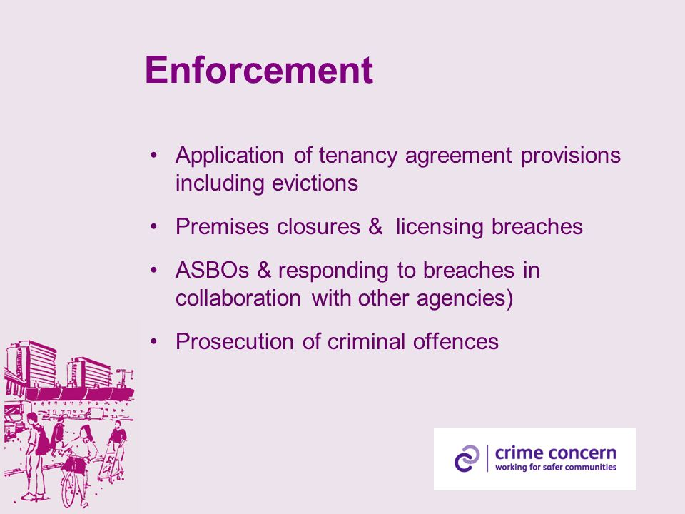 Enforcement Application of tenancy agreement provisions including evictions Premises closures & licensing breaches ASBOs & responding to breaches in collaboration with other agencies) Prosecution of criminal offences