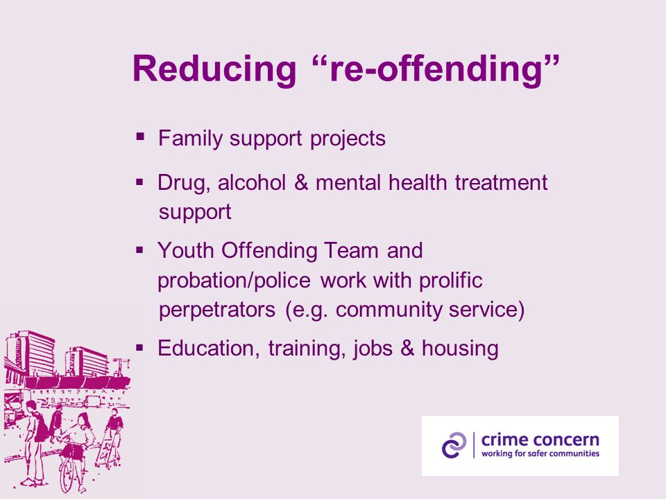 Reducing re-offending Family support projects Drug, alcohol & mental health treatment support Youth Offending Team and probation/police work with prol