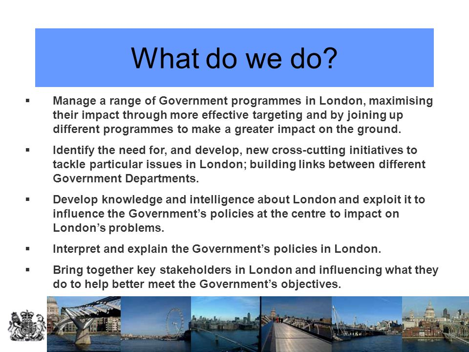 What do we do? Manage a range of Government programmes in London, maximising their impact through more effective targeting and by joining up different