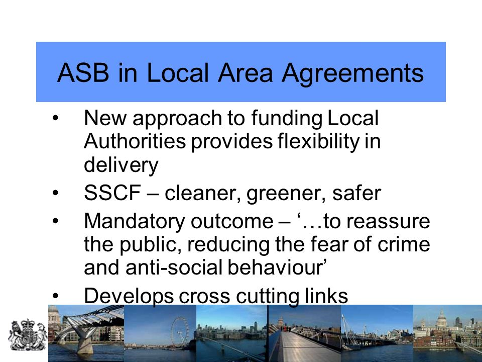 ASB in Local Area Agreements New approach to funding Local Authorities provides flexibility in delivery SSCF – cleaner, greener, safer Mandatory outco