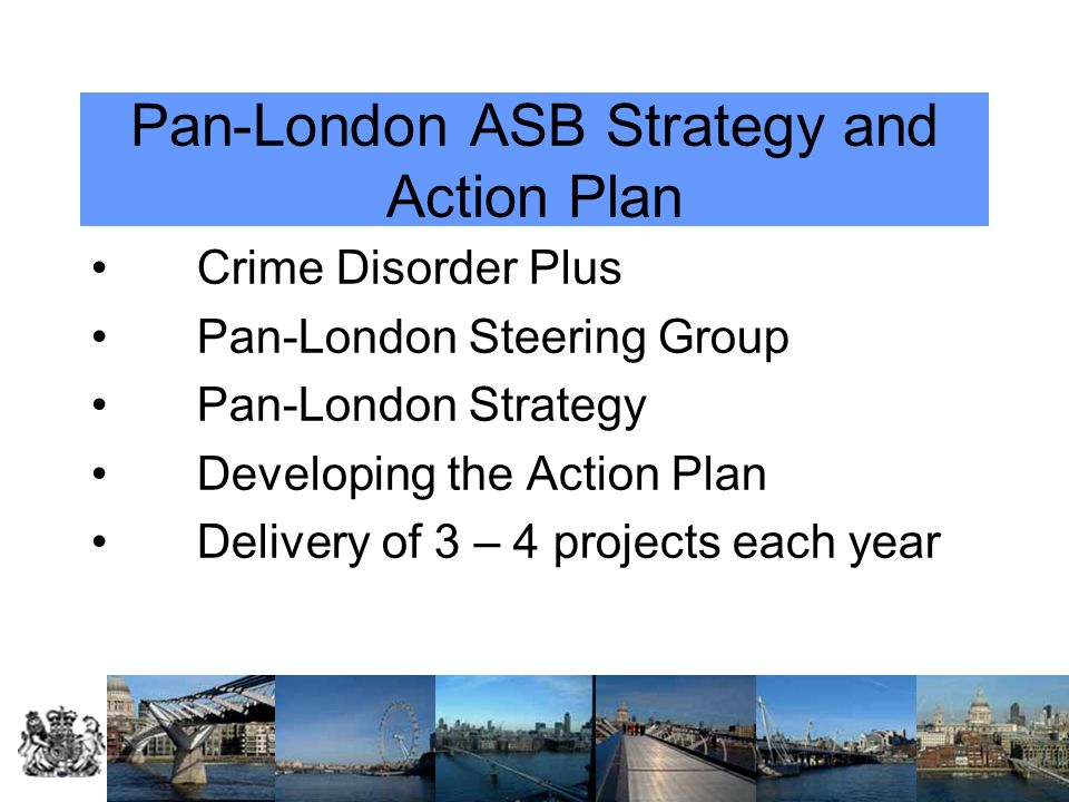Pan-London ASB Strategy and Action Plan Crime Disorder Plus Pan-London Steering Group Pan-London Strategy Developing the Action Plan Delivery of 3 – 4 projects each year