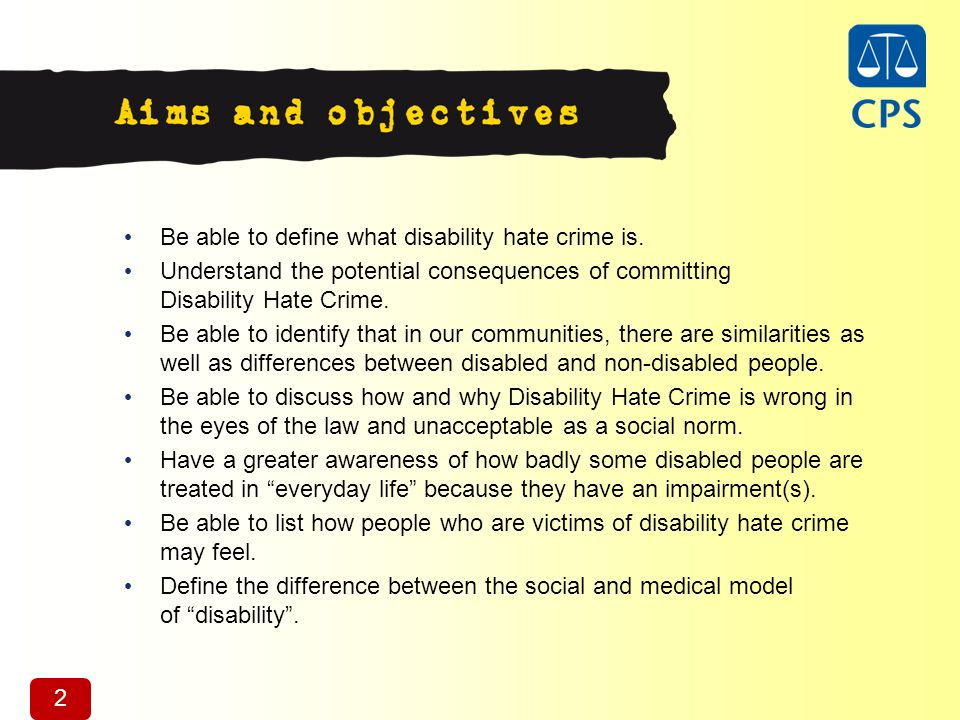 2 Be able to define what disability hate crime is. Understand the potential consequences of committing Disability Hate Crime. Be able to identify that