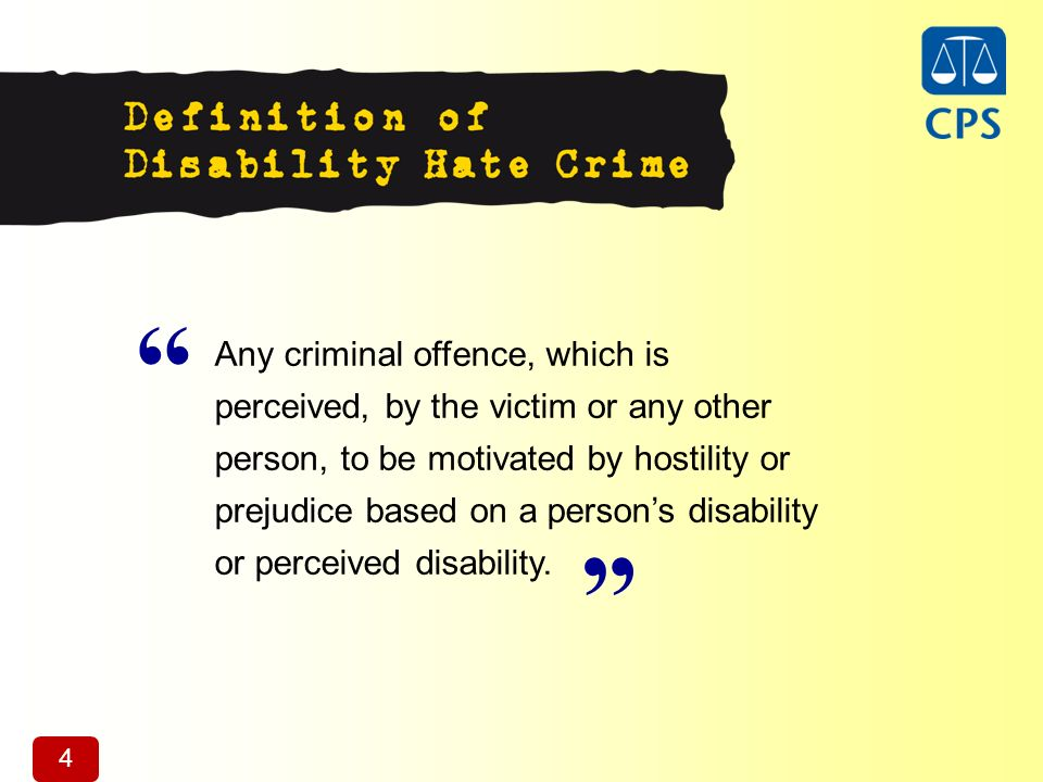 4 Any criminal offence, which is perceived, by the victim or any other person, to be motivated by hostility or prejudice based on a persons disability