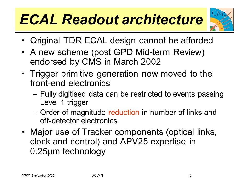 PPRP September 2002 UK CMS 16 Original TDR ECAL design cannot be afforded A new scheme (post GPD Mid-term Review) endorsed by CMS in March 2002 Trigger primitive generation now moved to the front-end electronics –Fully digitised data can be restricted to events passing Level 1 trigger –Order of magnitude reduction in number of links and off-detector electronics Major use of Tracker components (optical links, clock and control) and APV25 expertise in 0.25µm technology ECAL Readout architecture