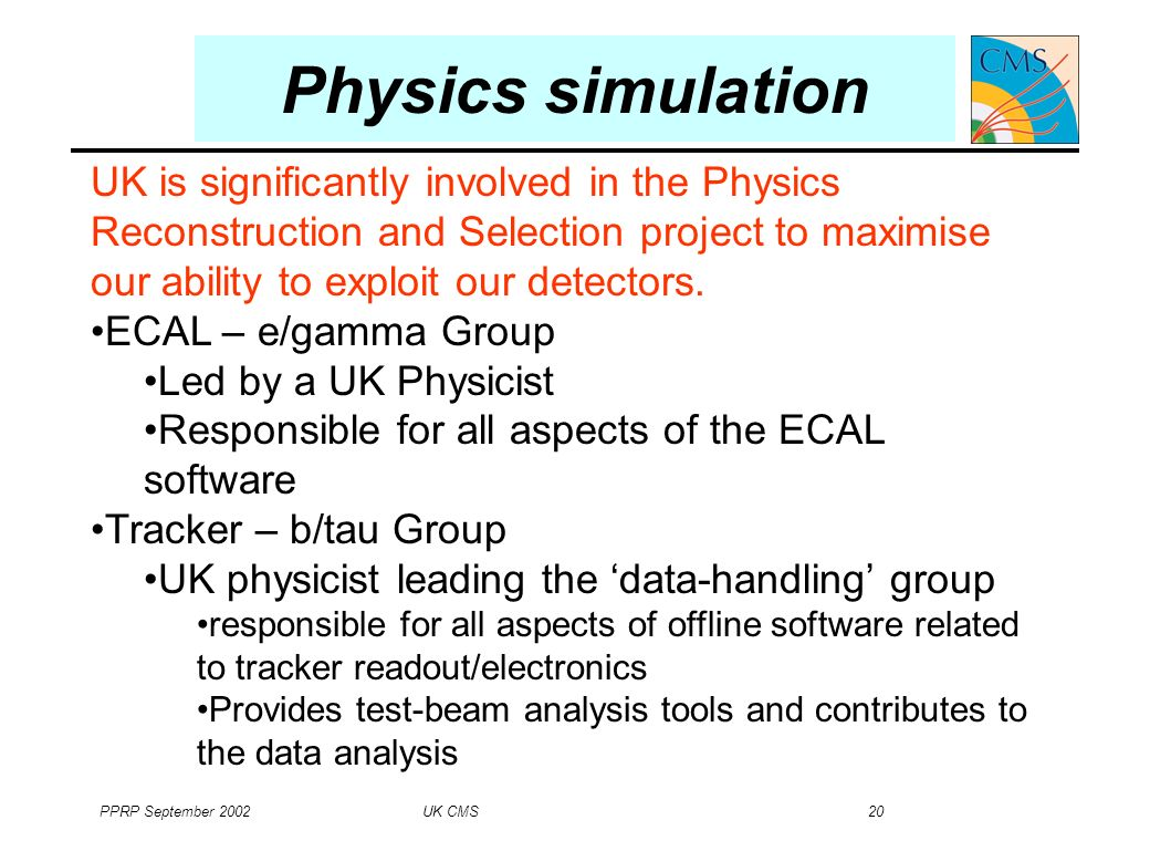 PPRP September 2002 UK CMS 20 Physics simulation UK is significantly involved in the Physics Reconstruction and Selection project to maximise our ability to exploit our detectors.