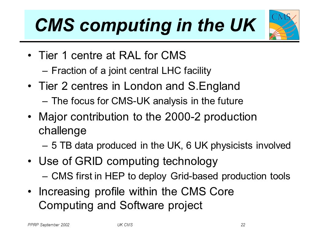 PPRP September 2002 UK CMS 22 Tier 1 centre at RAL for CMS –Fraction of a joint central LHC facility Tier 2 centres in London and S.England –The focus for CMS-UK analysis in the future Major contribution to the 2000-2 production challenge –5 TB data produced in the UK, 6 UK physicists involved Use of GRID computing technology –CMS first in HEP to deploy Grid-based production tools Increasing profile within the CMS Core Computing and Software project CMS computing in the UK
