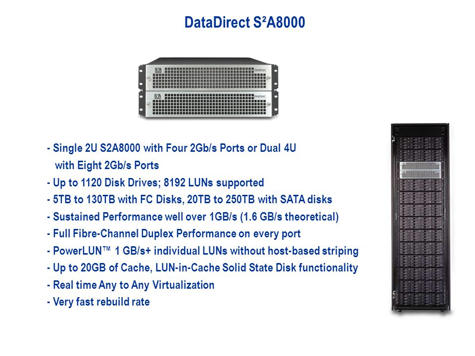 DataDirect S²A8000 - Single 2U S2A8000 with Four 2Gb/s Ports or Dual 4U with Eight 2Gb/s Ports - Up to 1120 Disk Drives; 8192 LUNs supported - 5TB to 130TB with FC Disks, 20TB to 250TB with SATA disks - Sustained Performance well over 1GB/s (1.6 GB/s theoretical) - Full Fibre-Channel Duplex Performance on every port - PowerLUN 1 GB/s+ individual LUNs without host-based striping - Up to 20GB of Cache, LUN-in-Cache Solid State Disk functionality - Real time Any to Any Virtualization - Very fast rebuild rate