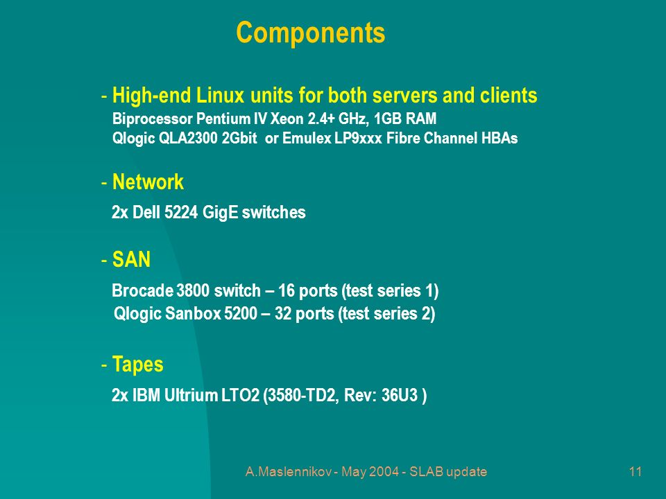A.Maslennikov - May 2004 - SLAB update11 - High-end Linux units for both servers and clients Biprocessor Pentium IV Xeon 2.4+ GHz, 1GB RAM Qlogic QLA2300 2Gbit or Emulex LP9xxx Fibre Channel HBAs - Network 2x Dell 5224 GigE switches - SAN Brocade 3800 switch – 16 ports (test series 1) Qlogic Sanbox 5200 – 32 ports (test series 2) - Tapes 2x IBM Ultrium LTO2 (3580-TD2, Rev: 36U3 ) Components
