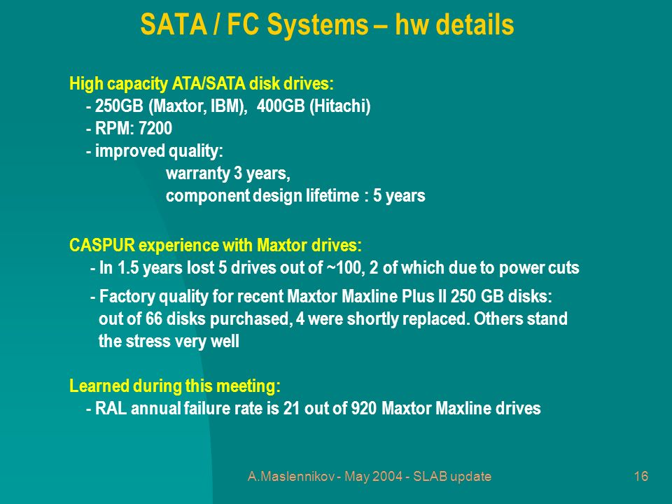 A.Maslennikov - May 2004 - SLAB update16 High capacity ATA/SATA disk drives: - 250GB (Maxtor, IBM), 400GB (Hitachi) - RPM: 7200 - improved quality: warranty 3 years, component design lifetime : 5 years CASPUR experience with Maxtor drives: - In 1.5 years lost 5 drives out of ~100, 2 of which due to power cuts - Factory quality for recent Maxtor Maxline Plus II 250 GB disks: out of 66 disks purchased, 4 were shortly replaced.