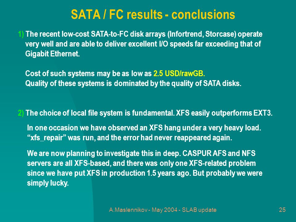 A.Maslennikov - May 2004 - SLAB update25 1) The recent low-cost SATA-to-FC disk arrays (Infortrend, Storcase) operate very well and are able to deliver excellent I/O speeds far exceeding that of Gigabit Ethernet.