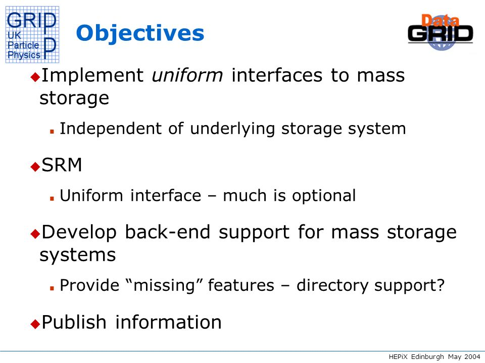 HEPiX Edinburgh May 2004 Objectives – SRM u SRM 1 provides async get, put n get (put) returns request id n getRequestStatus returns status of request n When status = Ready, status contains Transfer URL – aka TURL n Client changes status to Running n Client downloads (uploads) file from (to) TURL n Client changes status to Done u Files can be pinned and unpinned