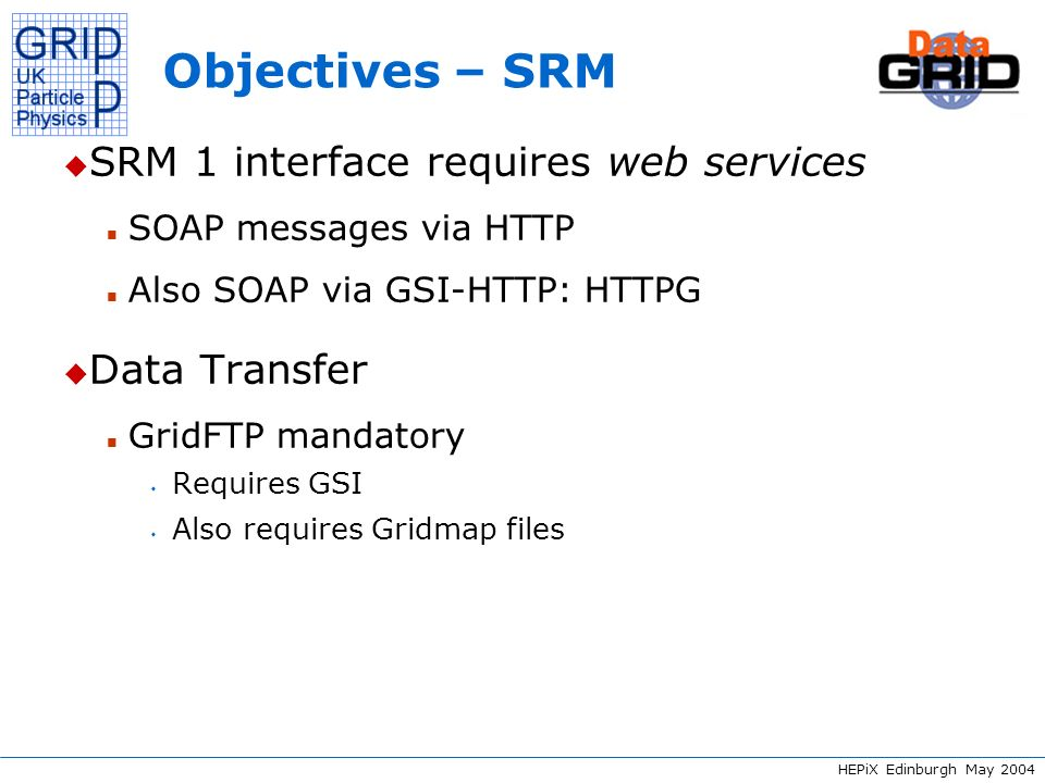 HEPiX Edinburgh May 2004 Experiences – SRM 1 u WSDL definitely helped interoperability u Nevertheless we often saw and still see incompatibilities between various implementations u Many parts of the protocol are open to interpretation n E.g.