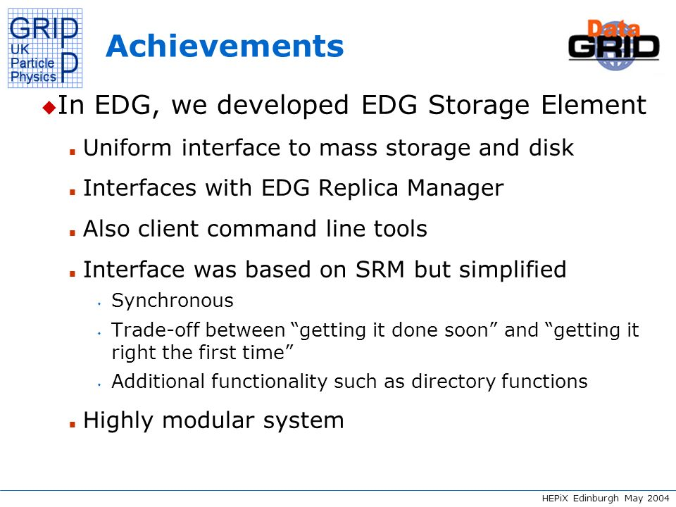HEPiX Edinburgh May 2004 DICOM server support The Grid Storage Element WP10 DM2 DICOM Server Metadata Encrypt, anonymise Metadata Store keyStore patient metadata Access control on metadata required; different ACLs for different types of metadata Biomed applications in EGEE: Difficult task, not done in EDG