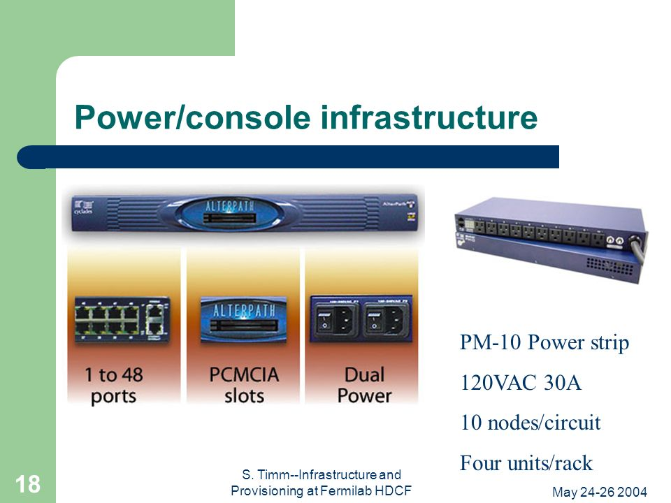 May 24-26 2004 S. Timm--Infrastructure and Provisioning at Fermilab HDCF 18 Power/console infrastructure PM-10 Power strip 120VAC 30A 10 nodes/circuit