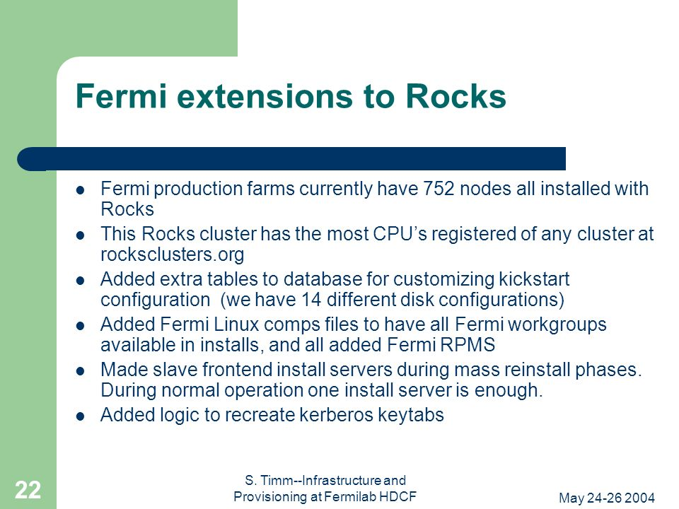 May 24-26 2004 S. Timm--Infrastructure and Provisioning at Fermilab HDCF 22 Fermi extensions to Rocks Fermi production farms currently have 752 nodes