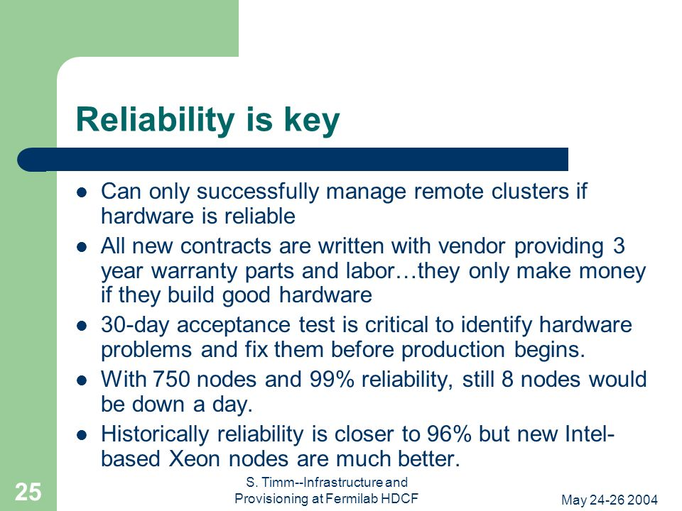 May 24-26 2004 S. Timm--Infrastructure and Provisioning at Fermilab HDCF 25 Reliability is key Can only successfully manage remote clusters if hardwar