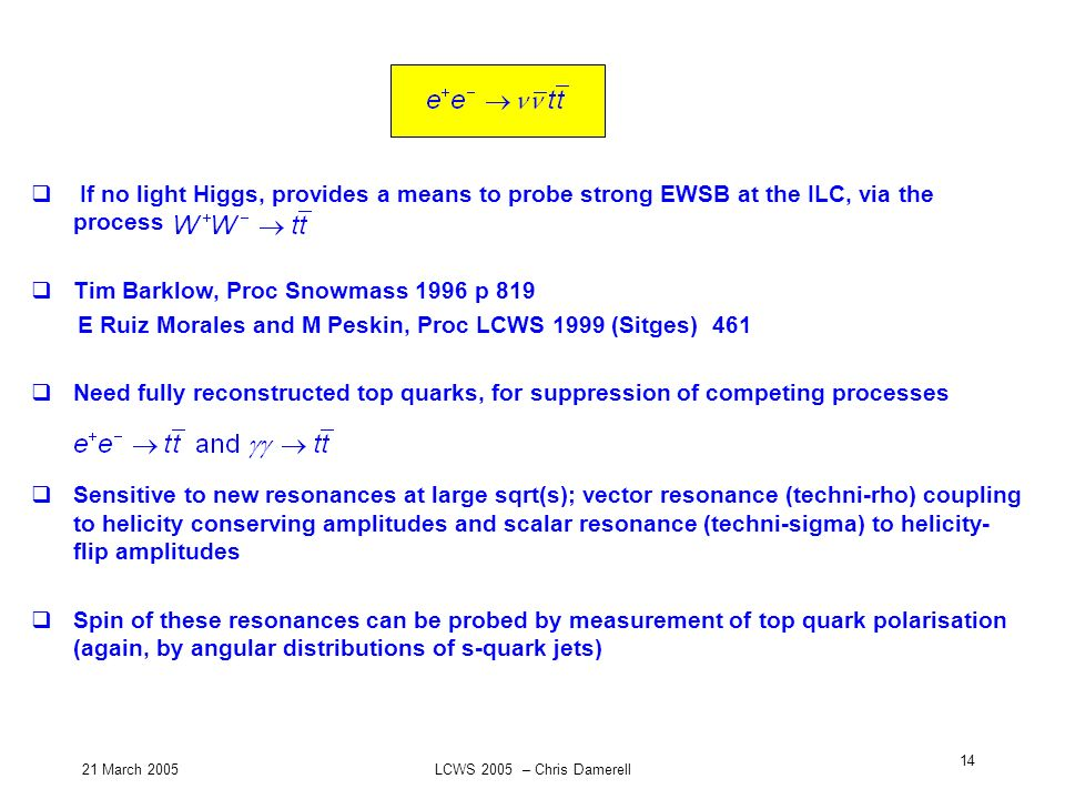 21 March 2005LCWS 2005 – Chris Damerell 14 If no light Higgs, provides a means to probe strong EWSB at the ILC, via the process Tim Barklow, Proc Snow