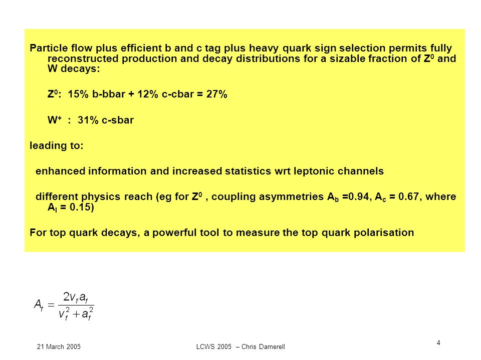 21 March 2005LCWS 2005 – Chris Damerell 4 Particle flow plus efficient b and c tag plus heavy quark sign selection permits fully reconstructed product