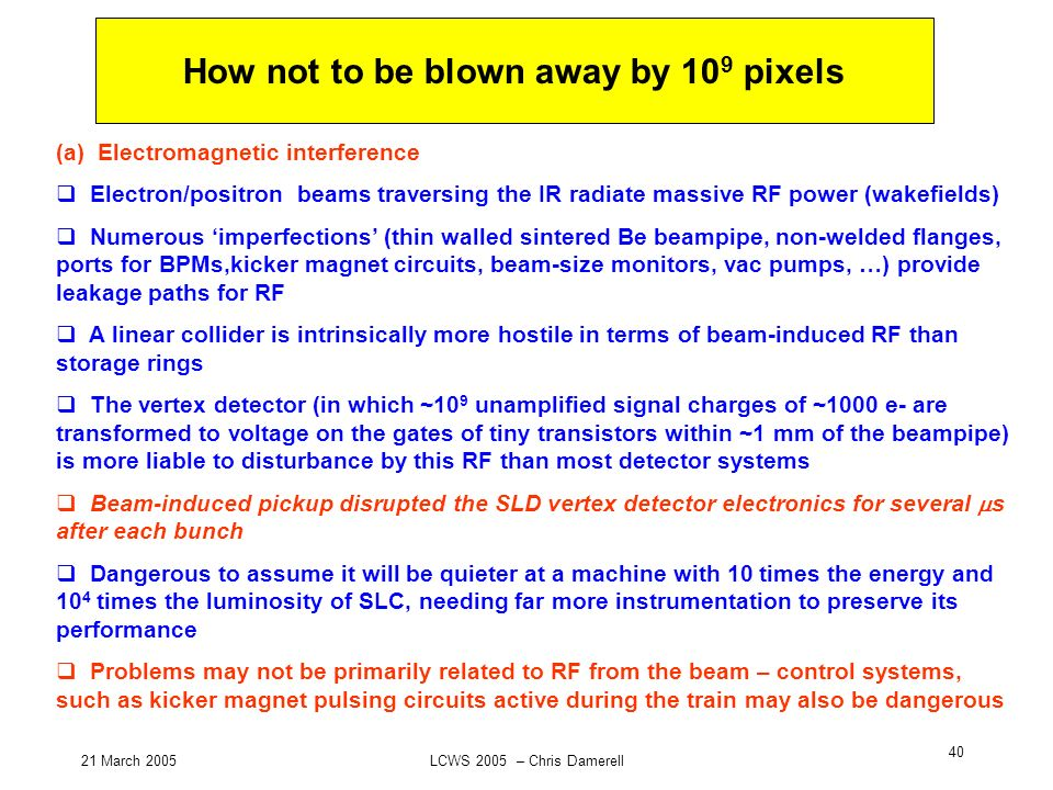 21 March 2005LCWS 2005 – Chris Damerell 40 How not to be blown away by 10 9 pixels (a) Electromagnetic interference Electron/positron beams traversing