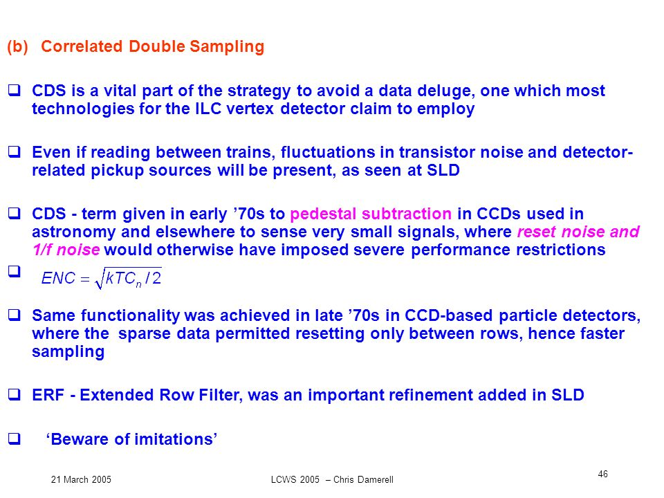 21 March 2005LCWS 2005 – Chris Damerell 46 (b) Correlated Double Sampling CDS is a vital part of the strategy to avoid a data deluge, one which most t