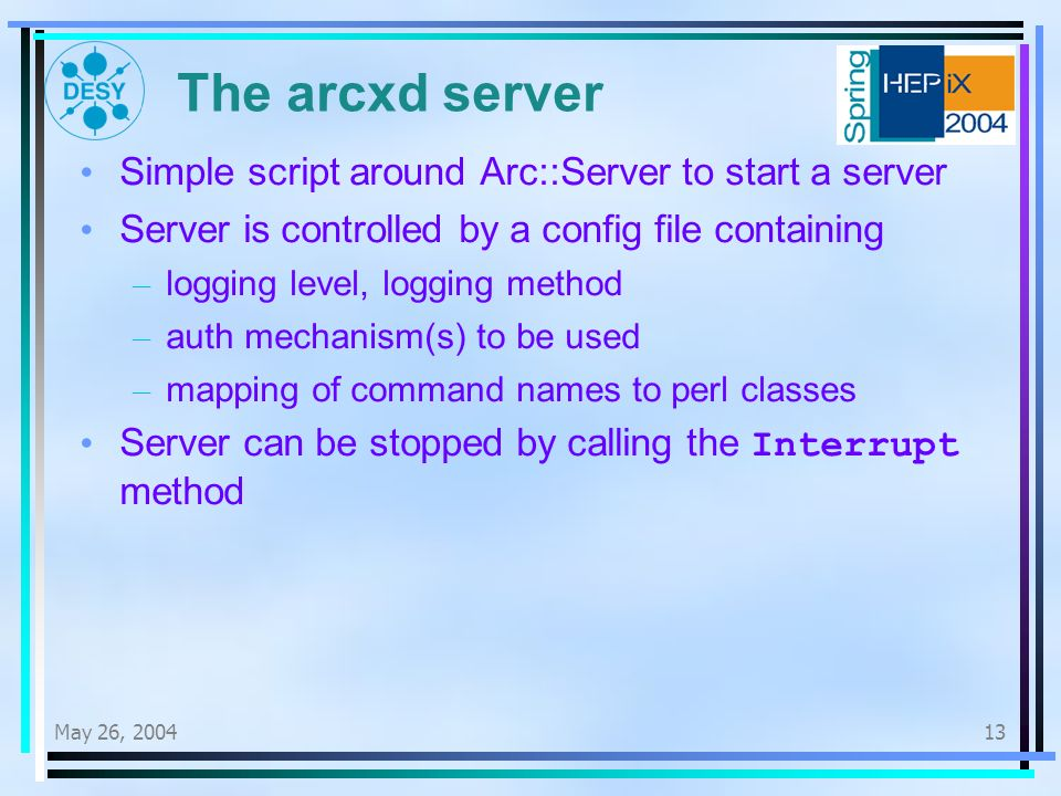 May 26, The arcxd server Simple script around Arc::Server to start a server Server is controlled by a config file containing – logging level, logging method – auth mechanism(s) to be used – mapping of command names to perl classes Server can be stopped by calling the Interrupt method