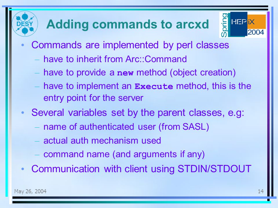 May 26, Adding commands to arcxd Commands are implemented by perl classes – have to inherit from Arc::Command – have to provide a new method (object creation) – have to implement an Execute method, this is the entry point for the server Several variables set by the parent classes, e.g: – name of authenticated user (from SASL) – actual auth mechanism used – command name (and arguments if any) Communication with client using STDIN/STDOUT