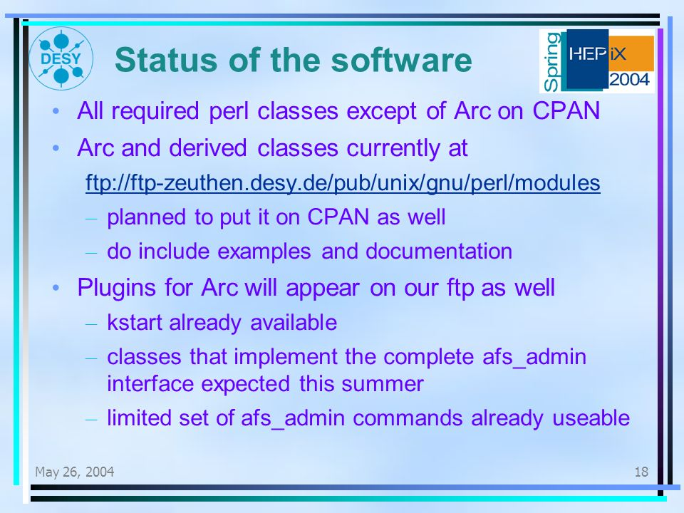 May 26, Status of the software All required perl classes except of Arc on CPAN Arc and derived classes currently at ftp://ftp-zeuthen.desy.de/pub/unix/gnu/perl/modules – planned to put it on CPAN as well – do include examples and documentation Plugins for Arc will appear on our ftp as well – kstart already available – classes that implement the complete afs_admin interface expected this summer – limited set of afs_admin commands already useable