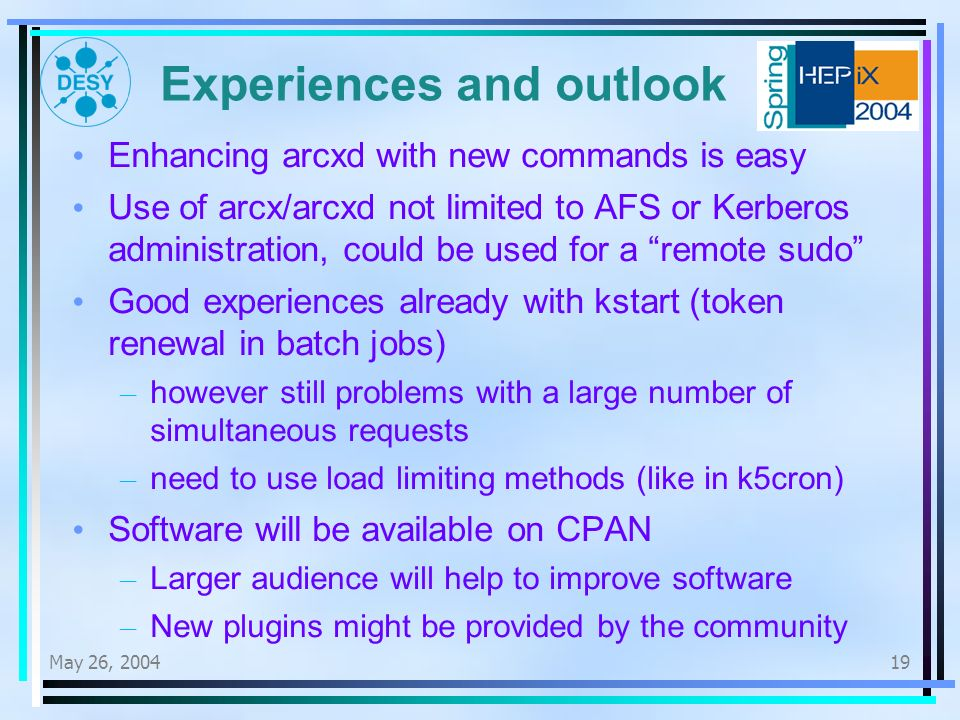 May 26, Experiences and outlook Enhancing arcxd with new commands is easy Use of arcx/arcxd not limited to AFS or Kerberos administration, could be used for a remote sudo Good experiences already with kstart (token renewal in batch jobs) – however still problems with a large number of simultaneous requests – need to use load limiting methods (like in k5cron) Software will be available on CPAN – Larger audience will help to improve software – New plugins might be provided by the community