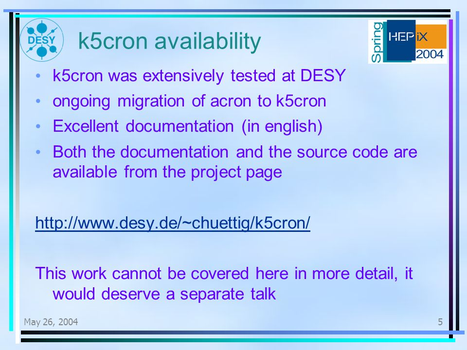 May 26, k5cron availability k5cron was extensively tested at DESY ongoing migration of acron to k5cron Excellent documentation (in english) Both the documentation and the source code are available from the project page   This work cannot be covered here in more detail, it would deserve a separate talk